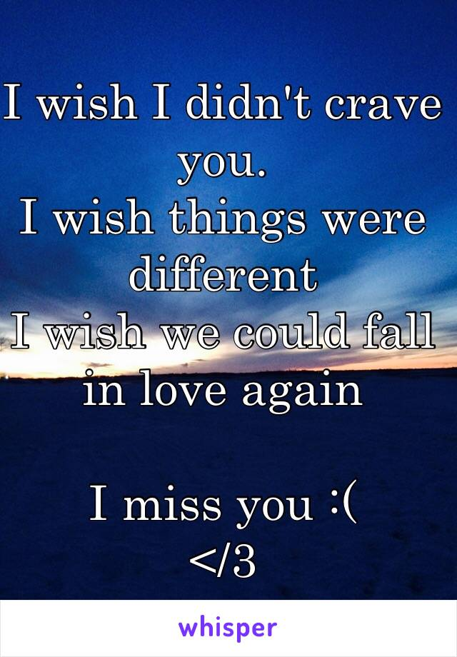 I wish I didn't crave you.  I wish things were different I wish we could fall in love again  I miss you :(  </3
