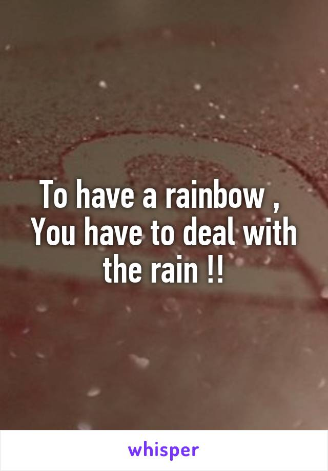 To have a rainbow ,  You have to deal with the rain !!
