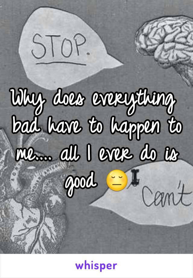Why does everything bad have to happen to me.... all I ever do is good 😔