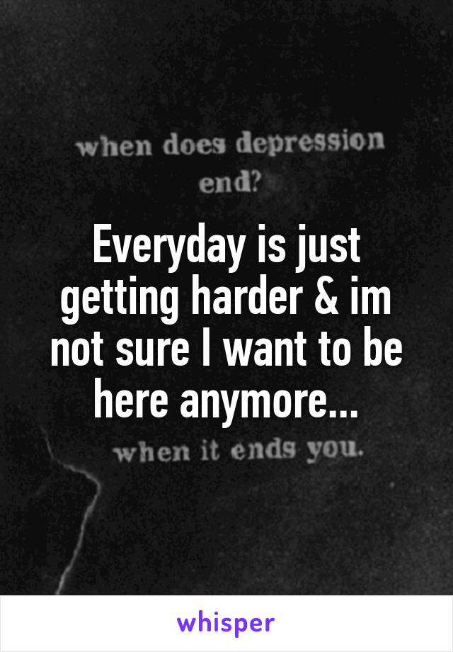 Everyday is just getting harder & im not sure I want to be here anymore...