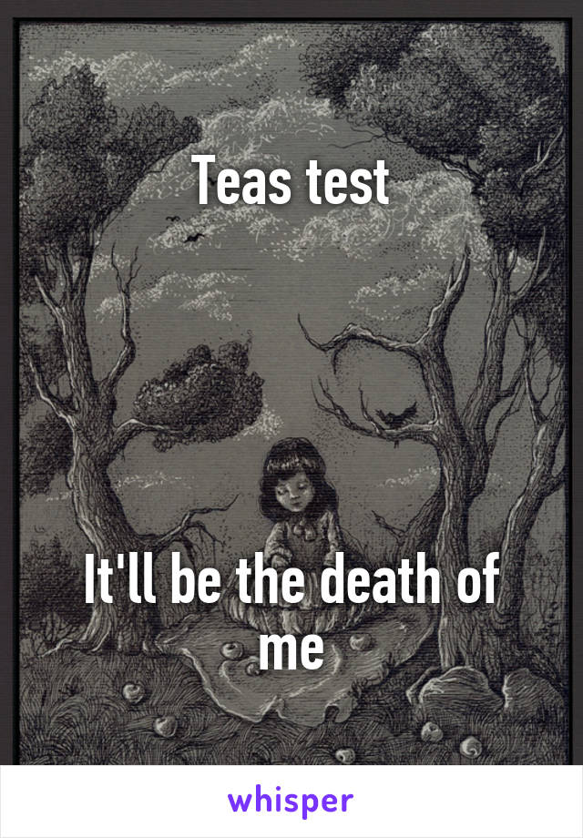 Teas test      It'll be the death of me