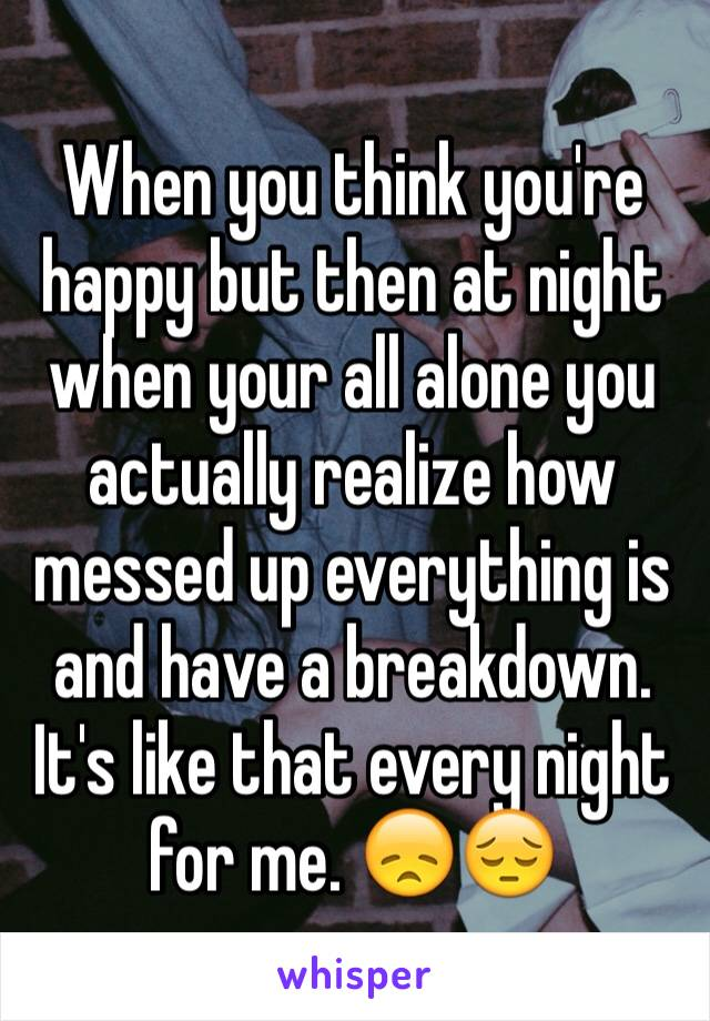 When you think you're happy but then at night when your all alone you actually realize how messed up everything is and have a breakdown. It's like that every night for me. 😞😔