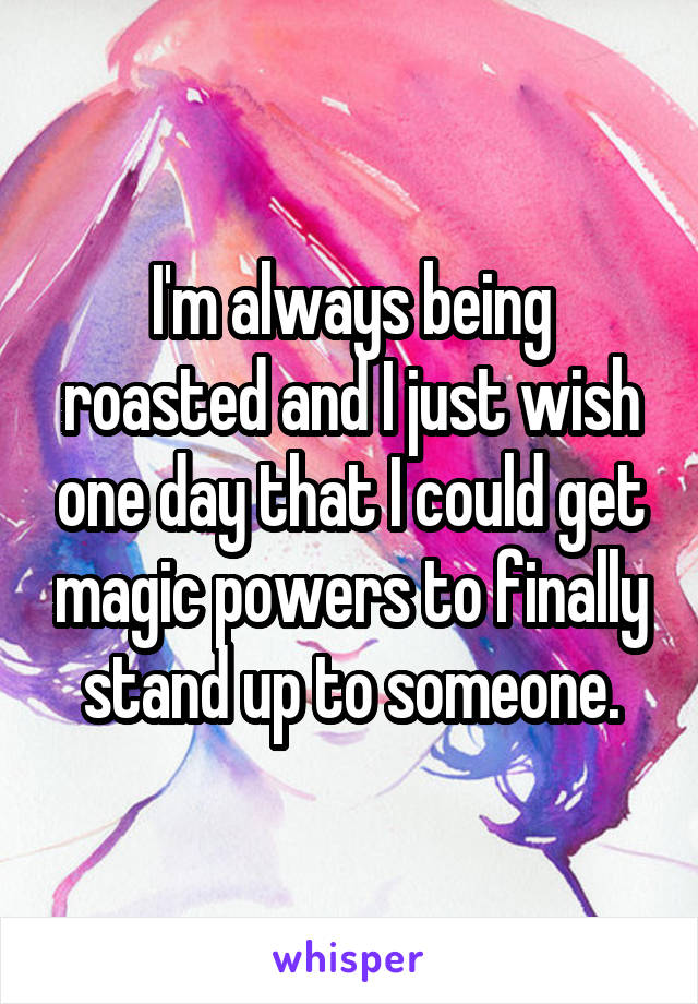 I'm always being roasted and I just wish one day that I could get magic powers to finally stand up to someone.