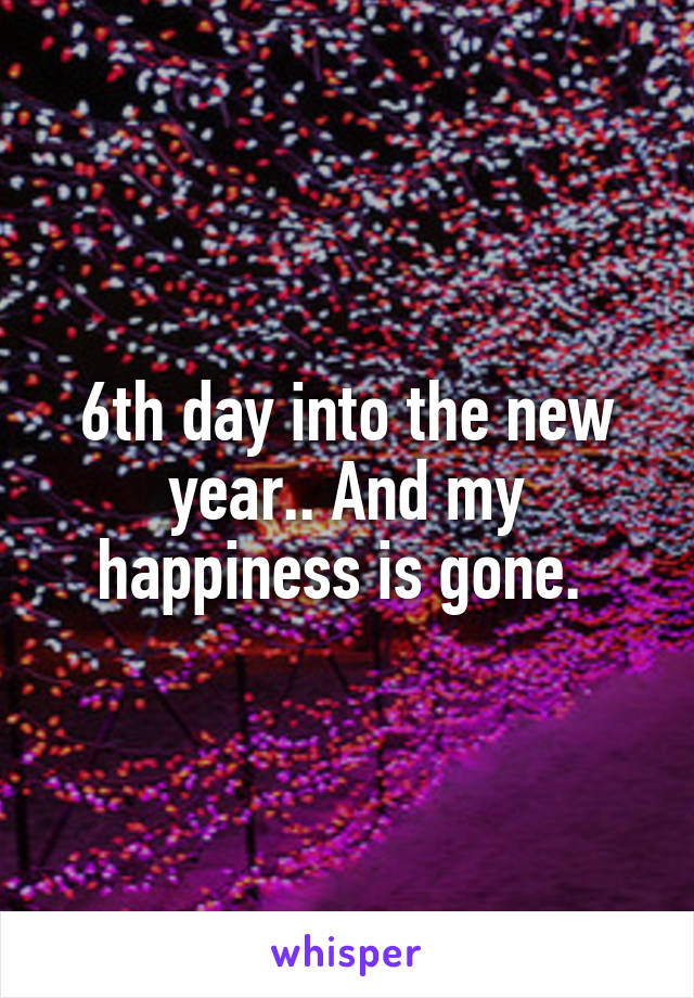 6th day into the new year.. And my happiness is gone.