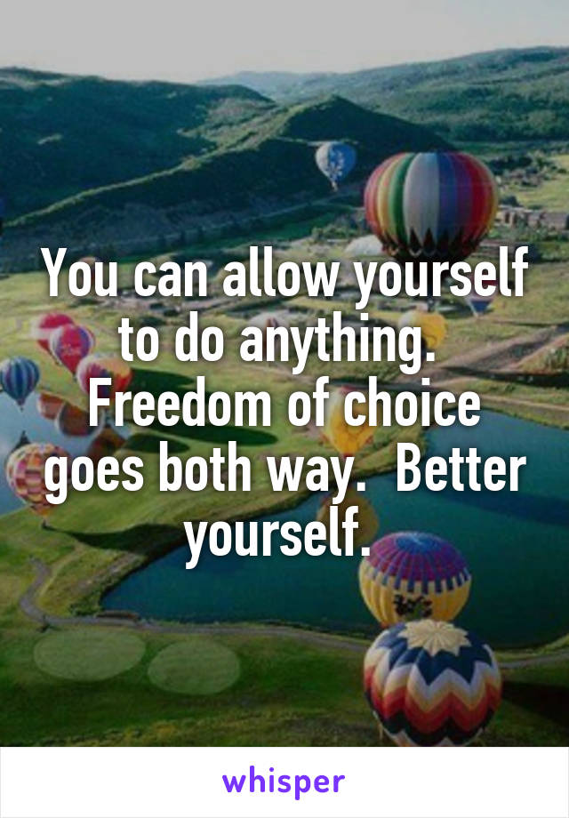 You can allow yourself to do anything.  Freedom of choice goes both way.  Better yourself.