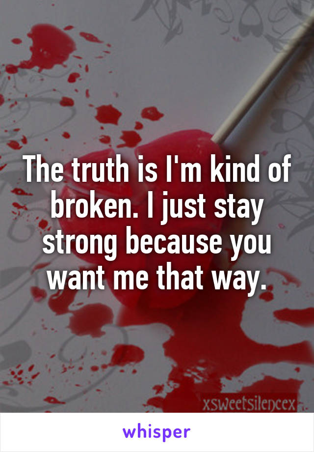 The truth is I'm kind of broken. I just stay strong because you want me that way.