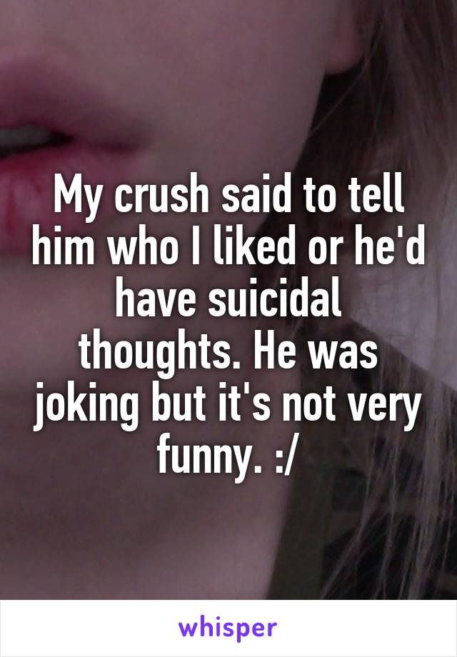 My crush said to tell him who I liked or he'd have suicidal thoughts. He was joking but it's not very funny. :/