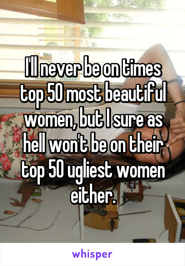I'll never be on times top 50 most beautiful women, but I sure as hell won't be on their top 50 ugliest women either.