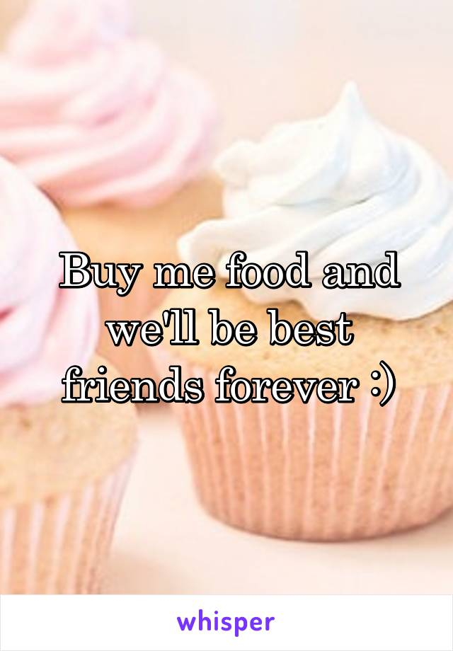 Buy me food and we'll be best friends forever :)