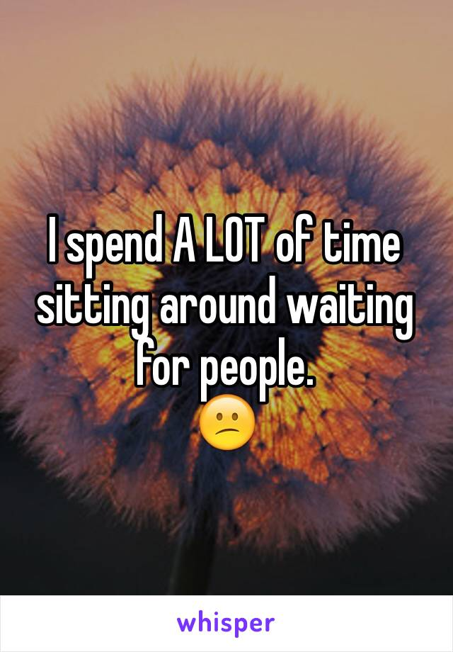 I spend A LOT of time sitting around waiting for people. 😕