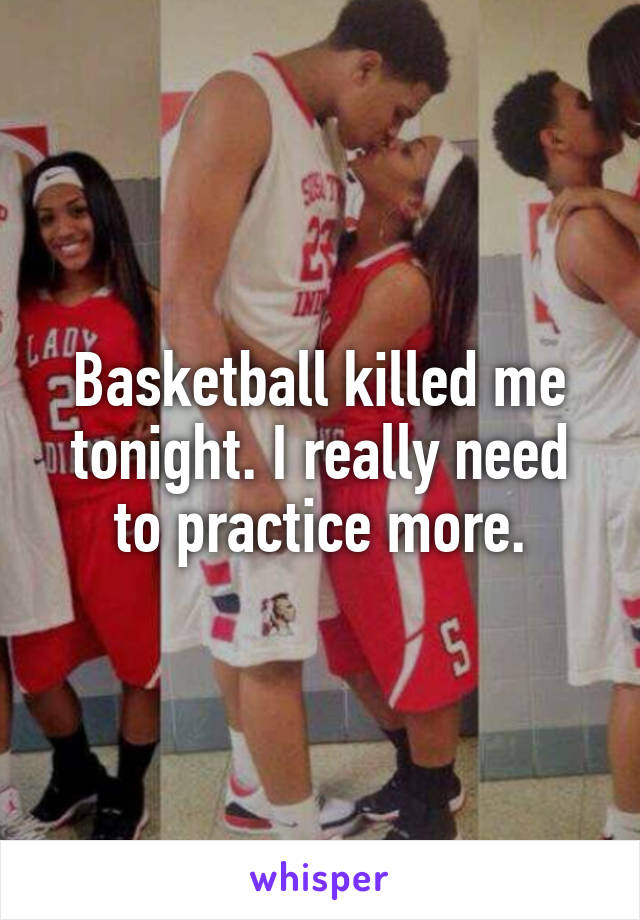 Basketball killed me tonight. I really need to practice more.