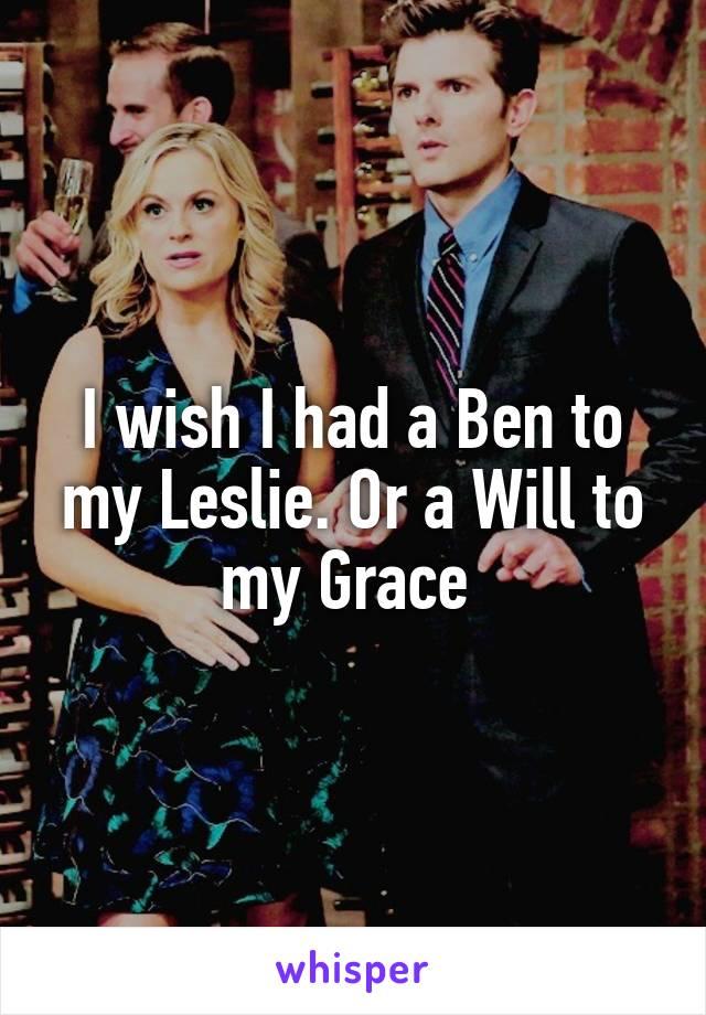 I wish I had a Ben to my Leslie. Or a Will to my Grace