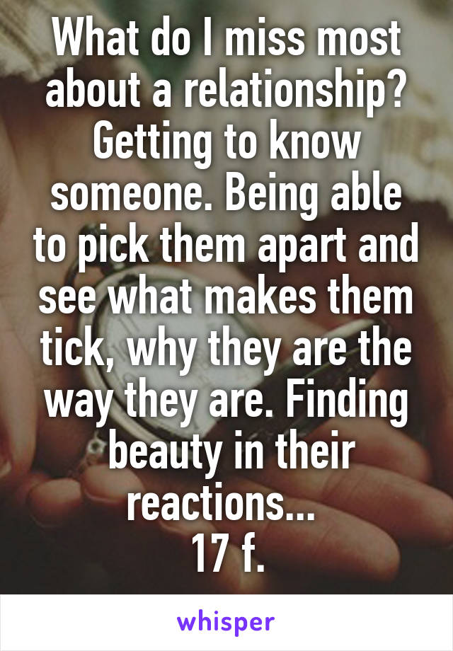 What do I miss most about a relationship? Getting to know someone. Being able to pick them apart and see what makes them tick, why they are the way they are. Finding  beauty in their reactions...  17 f.