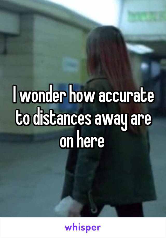 I wonder how accurate to distances away are on here