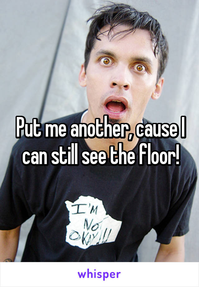 Put me another, cause I can still see the floor!