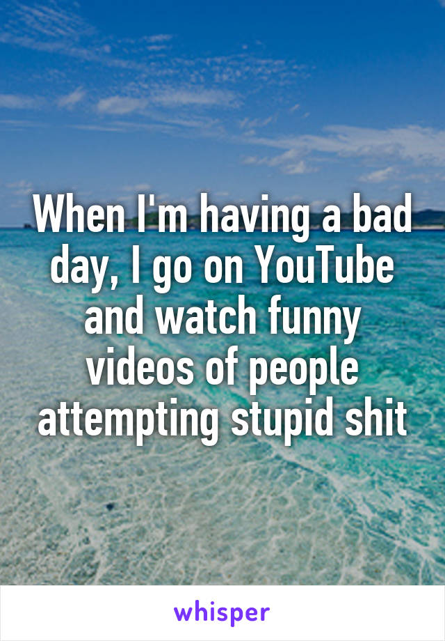 When I'm having a bad day, I go on YouTube and watch funny videos of people attempting stupid shit