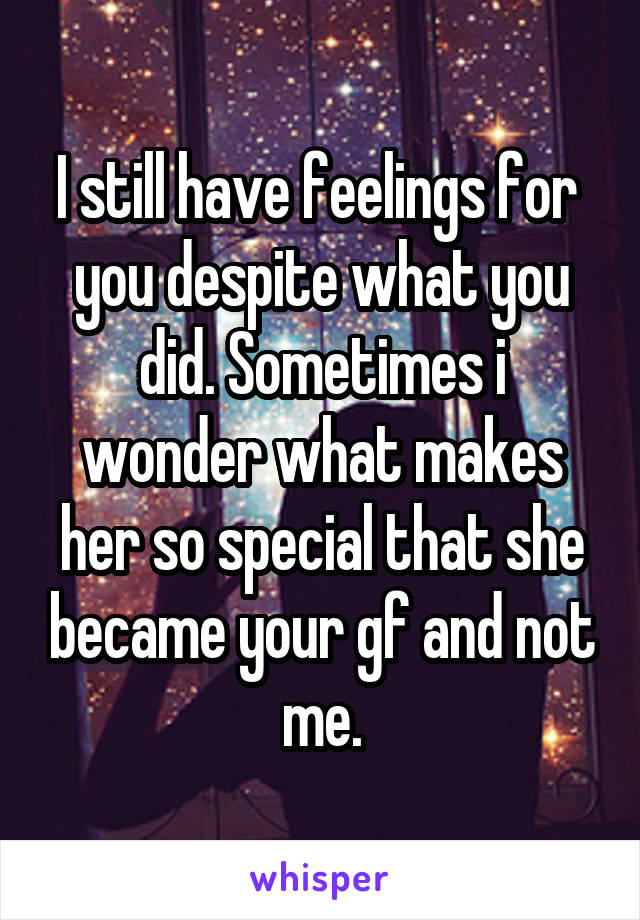 I still have feelings for  you despite what you did. Sometimes i wonder what makes her so special that she became your gf and not me.