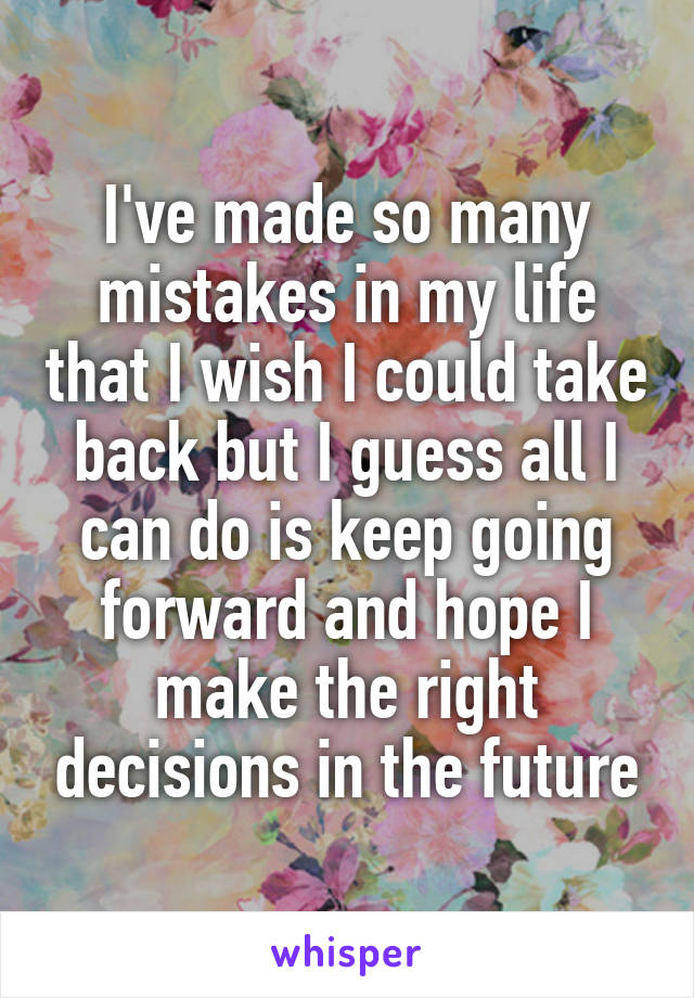 I've made so many mistakes in my life that I wish I could take back but I guess all I can do is keep going forward and hope I make the right decisions in the future