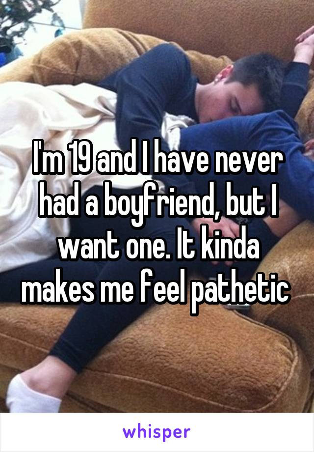 I'm 19 and I have never had a boyfriend, but I want one. It kinda makes me feel pathetic