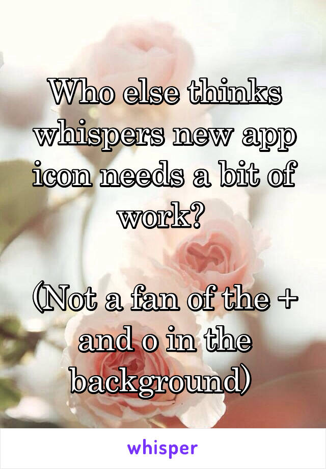 Who else thinks whispers new app icon needs a bit of work?   (Not a fan of the + and o in the background)