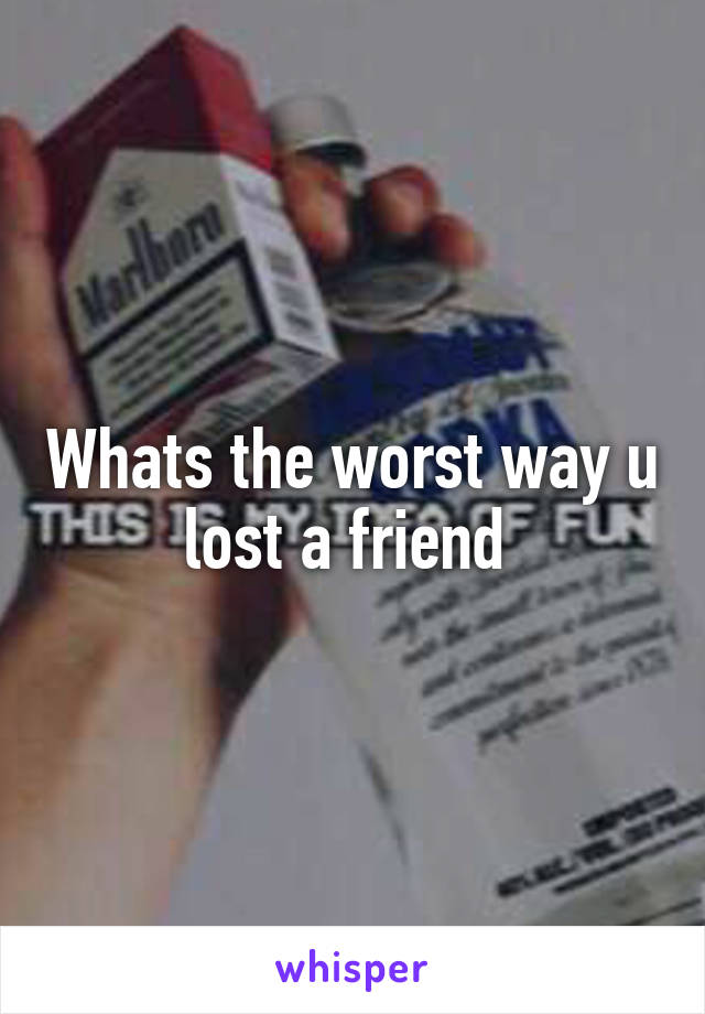 Whats the worst way u lost a friend