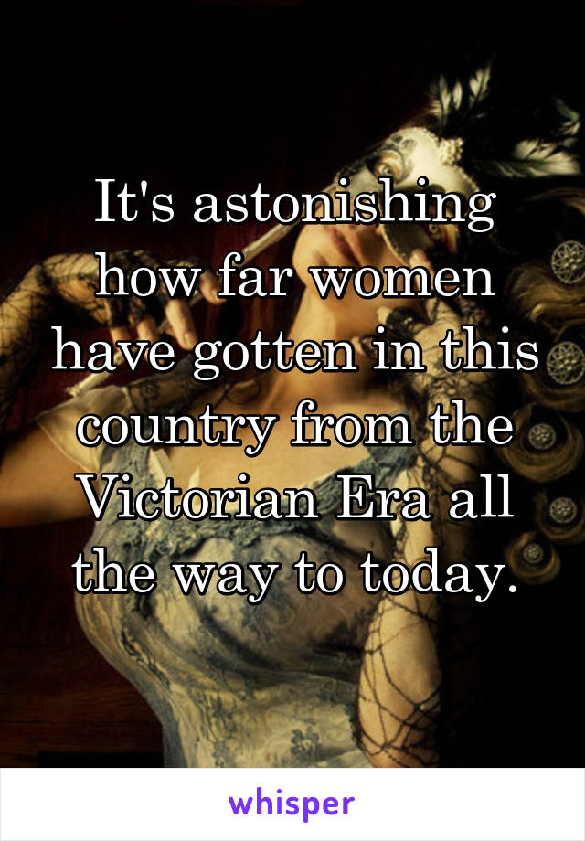 It's astonishing how far women have gotten in this country from the Victorian Era all the way to today.