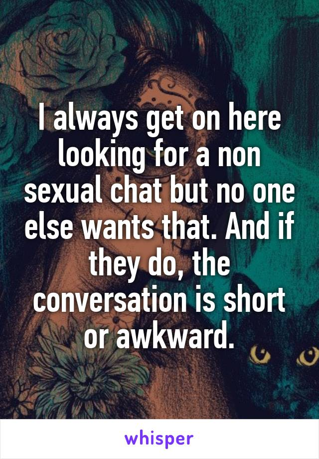 I always get on here looking for a non sexual chat but no one else wants that. And if they do, the conversation is short or awkward.