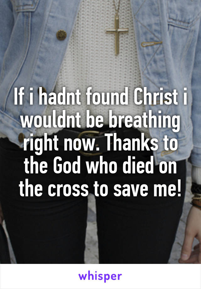 If i hadnt found Christ i wouldnt be breathing right now. Thanks to the God who died on the cross to save me!