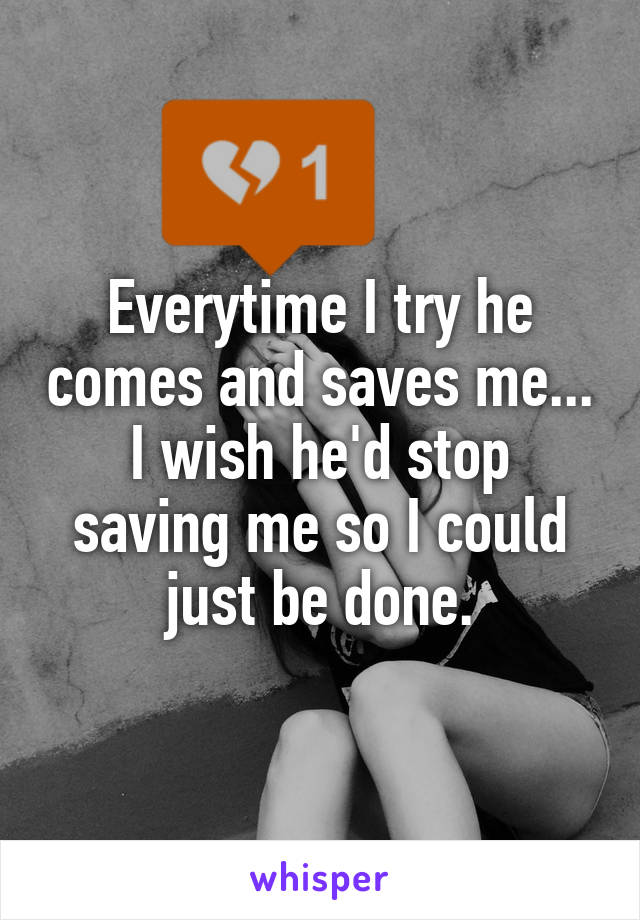Everytime I try he comes and saves me... I wish he'd stop saving me so I could just be done.
