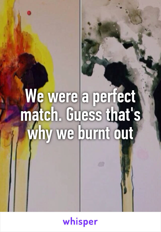 We were a perfect match. Guess that's why we burnt out