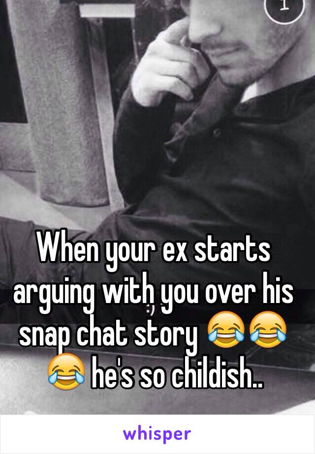 When your ex starts arguing with you over his snap chat story 😂😂😂 he's so childish..
