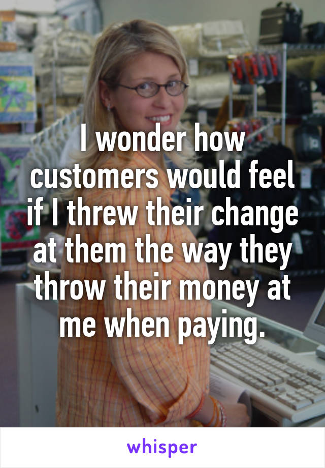 I wonder how customers would feel if I threw their change at them the way they throw their money at me when paying.