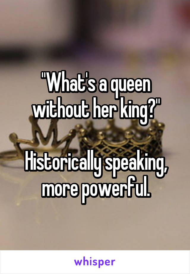 """""""What's a queen without her king?""""  Historically speaking, more powerful."""