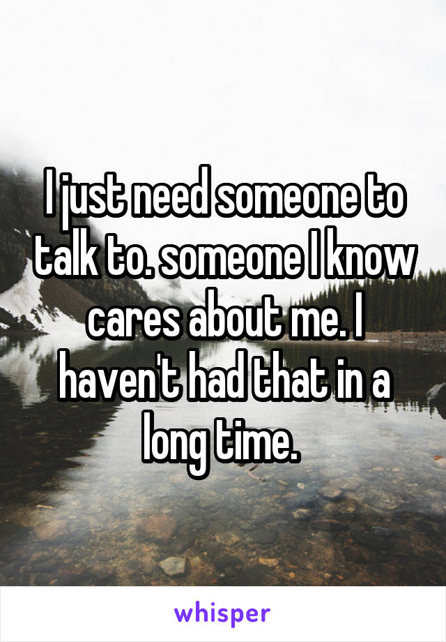 I just need someone to talk to. someone I know cares about me. I haven't had that in a long time.