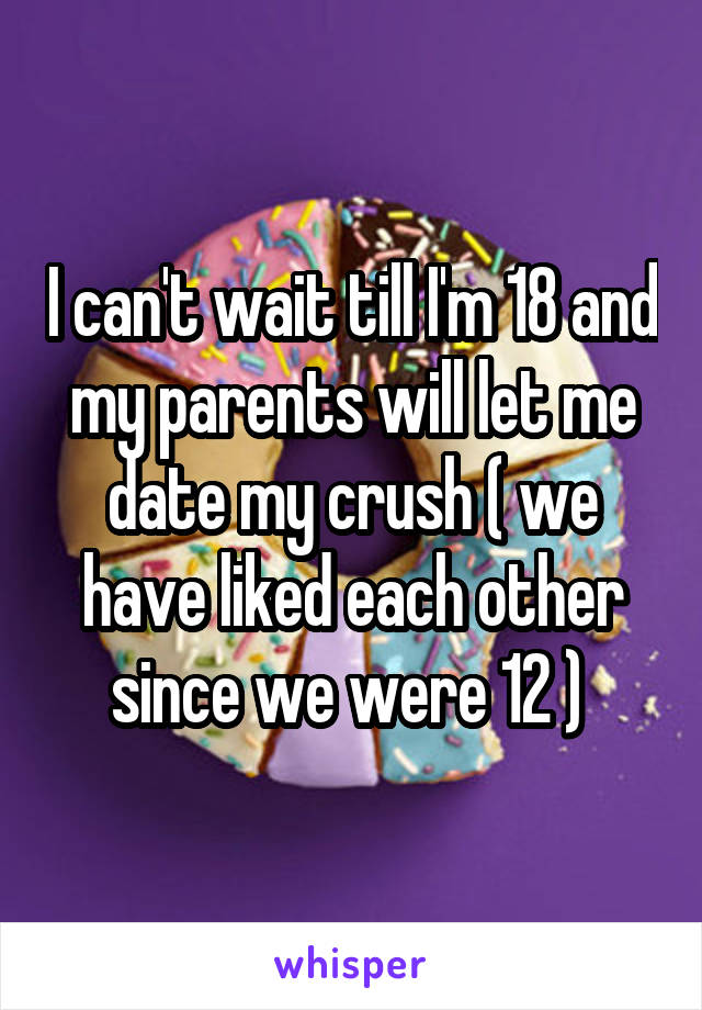 I can't wait till I'm 18 and my parents will let me date my crush ( we have liked each other since we were 12 )