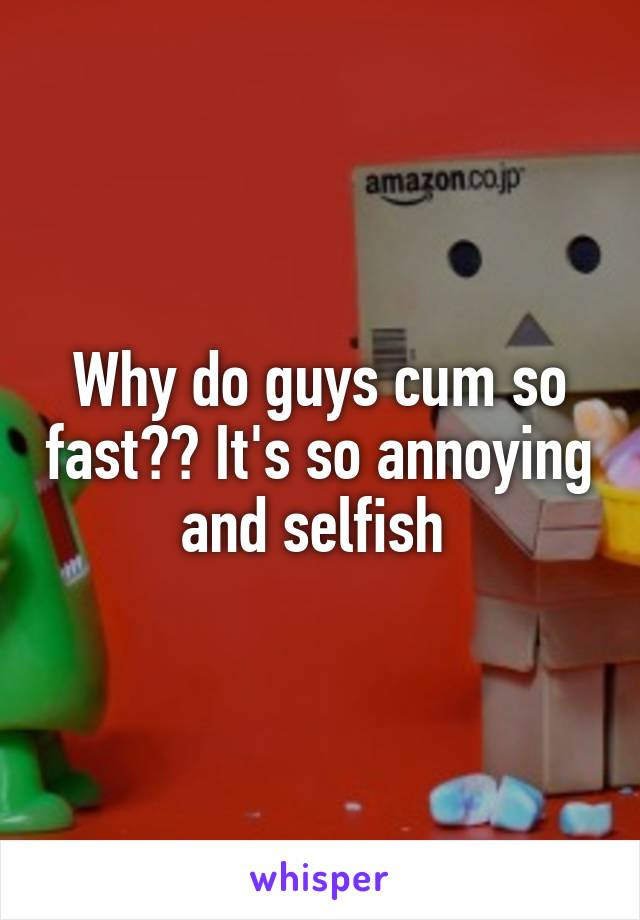 Why do guys cum so fast?? It's so annoying and selfish