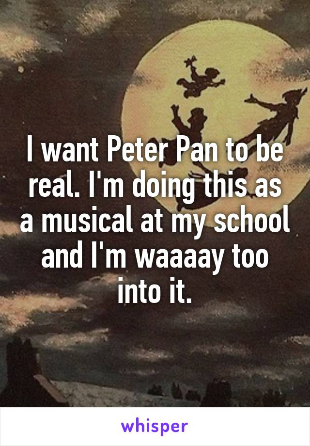 I want Peter Pan to be real. I'm doing this as a musical at my school and I'm waaaay too into it.