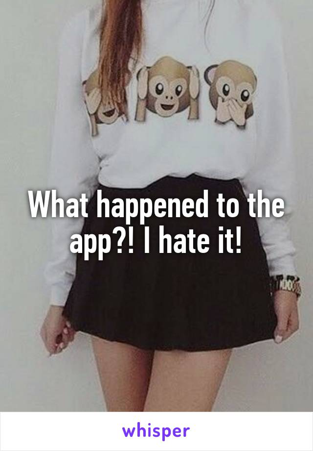 What happened to the app?! I hate it!