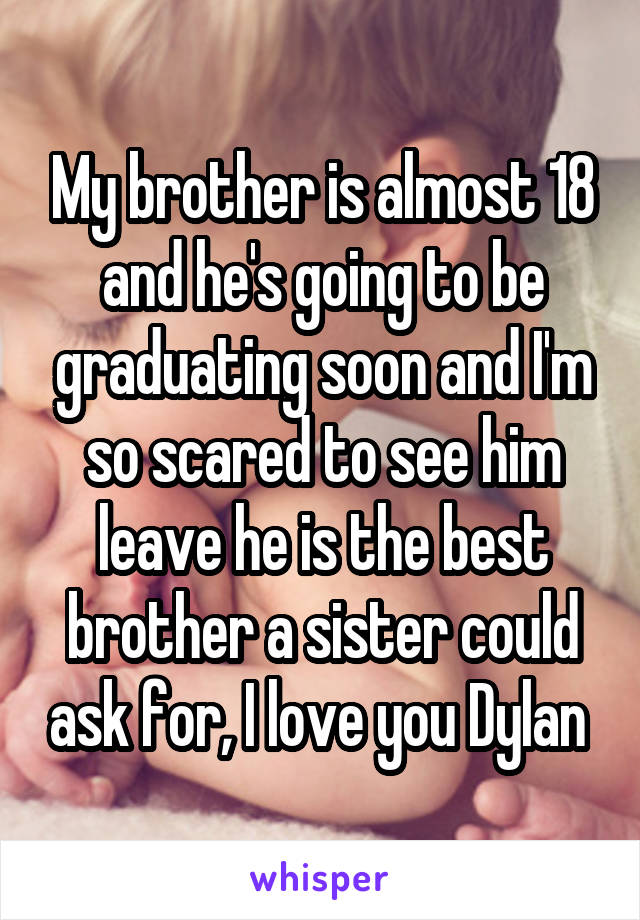 My brother is almost 18 and he's going to be graduating soon and I'm so scared to see him leave he is the best brother a sister could ask for, I love you Dylan