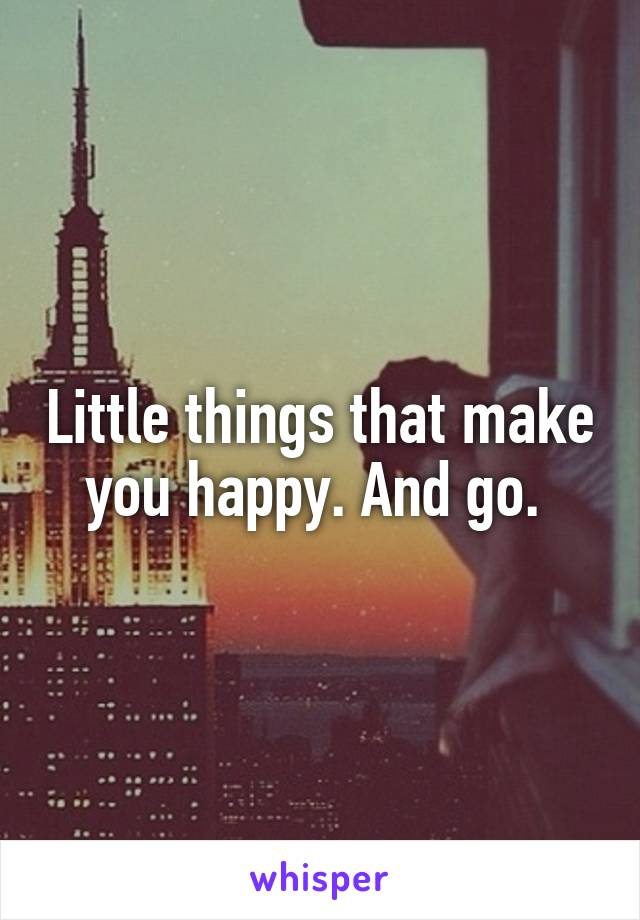 Little things that make you happy. And go.