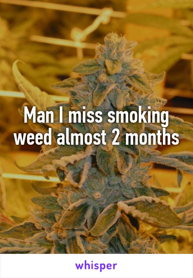 Man I miss smoking weed almost 2 months