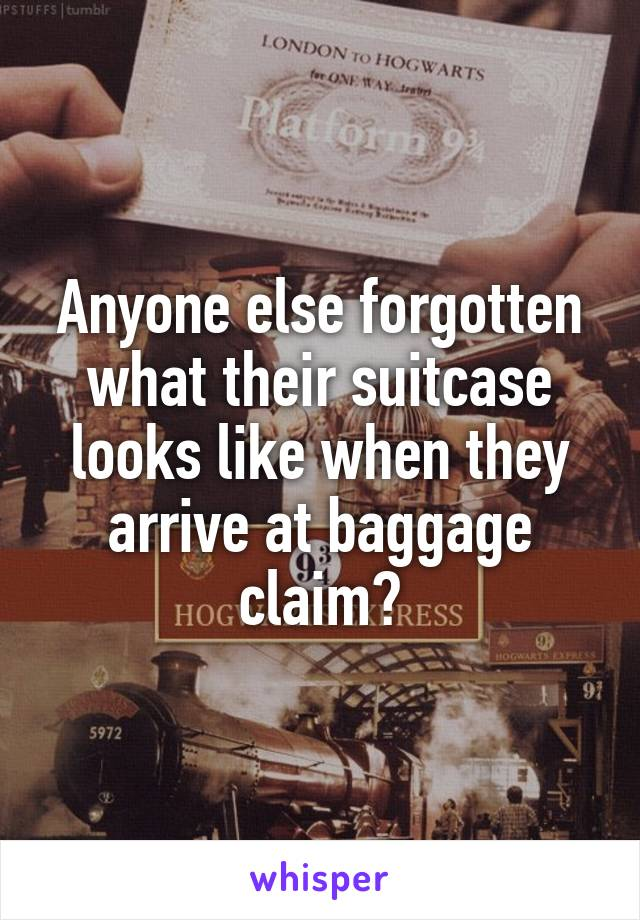 Anyone else forgotten what their suitcase looks like when they arrive at baggage claim?