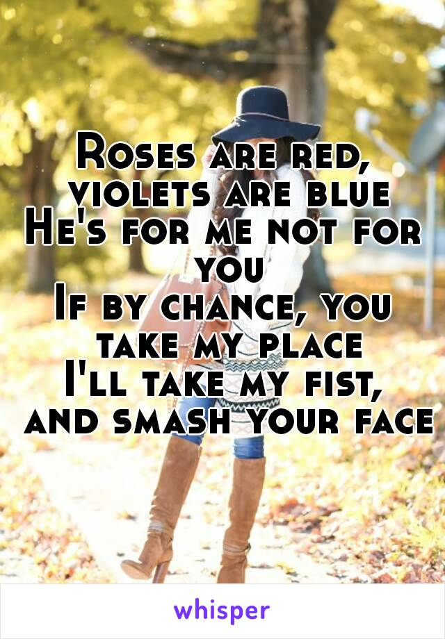 Roses are red, violets are blue He's for me not for you If by chance, you take my place I'll take my fist, and smash your face