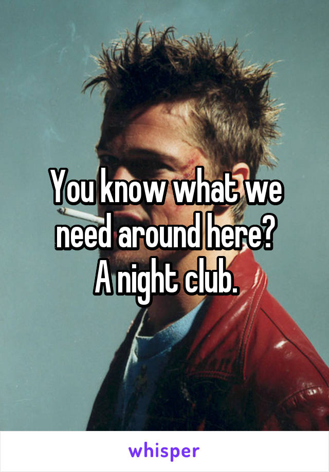 You know what we need around here? A night club.