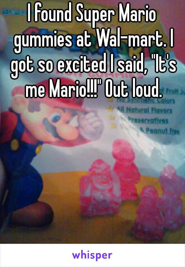 """I found Super Mario gummies at Wal-mart. I got so excited I said, """"It's me Mario!!!"""" Out loud."""