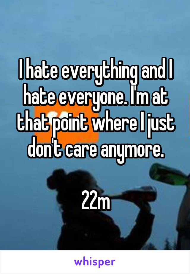 I hate everything and I hate everyone. I'm at that point where I just don't care anymore.  22m