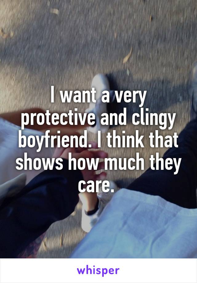 I want a very protective and clingy boyfriend. I think that shows how much they care.