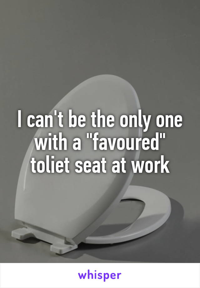 "I can't be the only one with a ""favoured"" toliet seat at work"