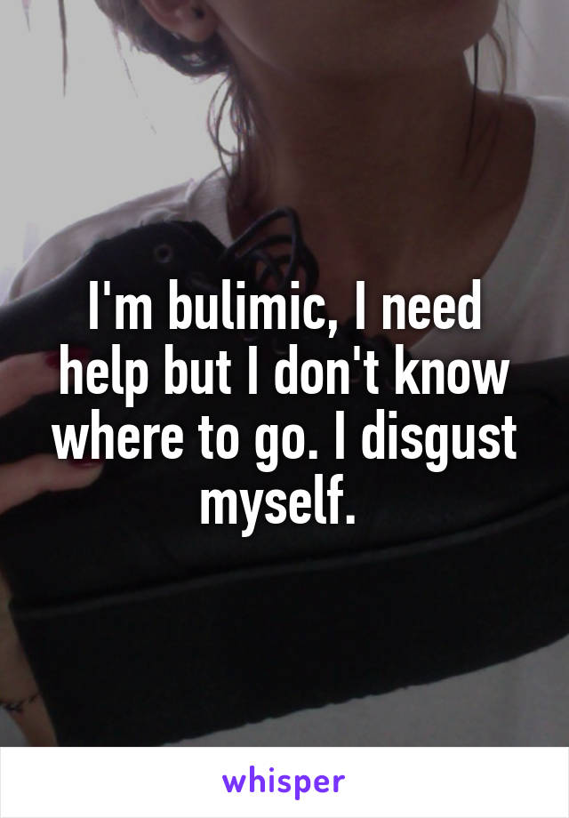 I'm bulimic, I need help but I don't know where to go. I disgust myself.