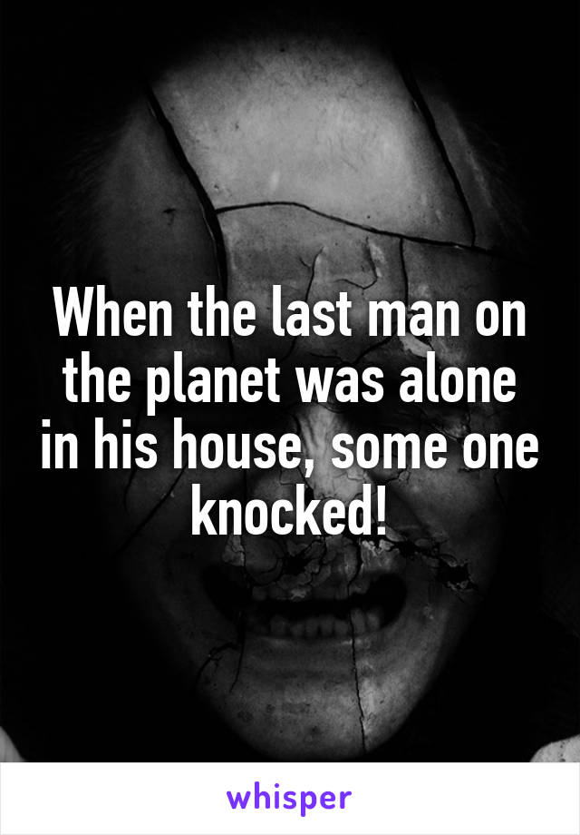 When the last man on the planet was alone in his house, some one knocked!
